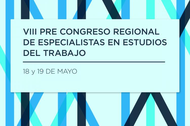 Se realizará la octava edición del Pre Congreso Regional de Especialistas en Estudios del Trabajo